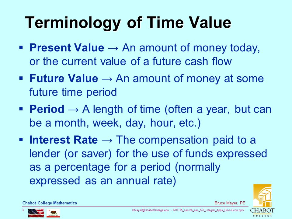 BMayer@ChabotCollege.edu MTH15_Lec-26_sec_5-5_Integral_Apps_Biz-n-Econ.pptx 5 Bruce Mayer, PE Chabot College Mathematics Terminology of Time Value  Present Value → An amount of money today, or the current value of a future cash flow  Future Value → An amount of money at some future time period  Period → A length of time (often a year, but can be a month, week, day, hour, etc.)  Interest Rate → The compensation paid to a lender (or saver) for the use of funds expressed as a percentage for a period (normally expressed as an annual rate)