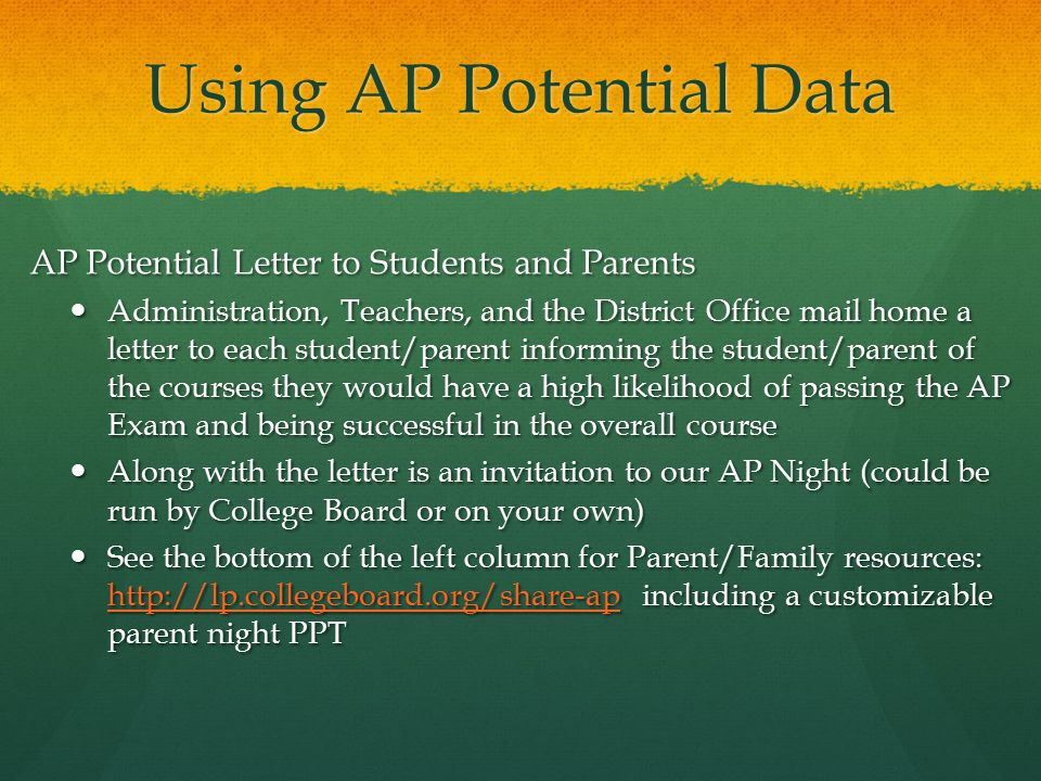 Using AP Potential Data (con't) AP Potential Rosters Guidance Counselors receive administration approved rosters for future scheduling Guidance Counselors receive administration approved rosters for future scheduling Guidance collects information from students regarding the program Guidance collects information from students regarding the program Gives Guidance the opportunity to address misconceptions and answer student/parent questions Gives Guidance the opportunity to address misconceptions and answer student/parent questions Teachers create their own and distribute to help with course selection Teachers create their own and distribute to help with course selection Helps teachers select future courses for students Helps teachers select future courses for students Gives teachers an opportunity to motivate students who have the potential to be successful Gives teachers an opportunity to motivate students who have the potential to be successful