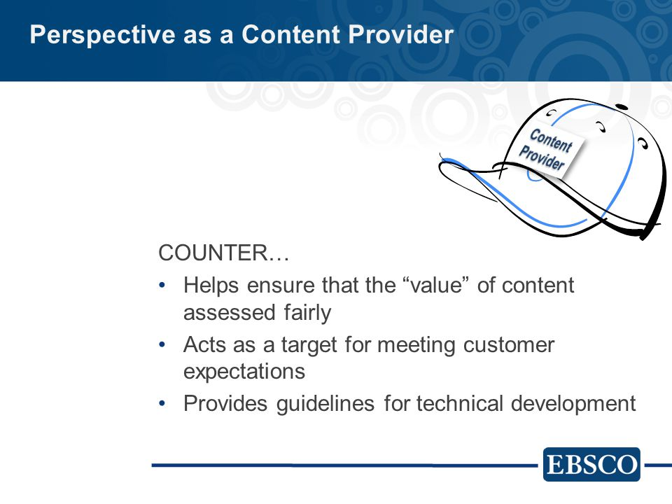 Perspective as a Content Provider COUNTER… Helps ensure that the value of content assessed fairly Acts as a target for meeting customer expectations Provides guidelines for technical development