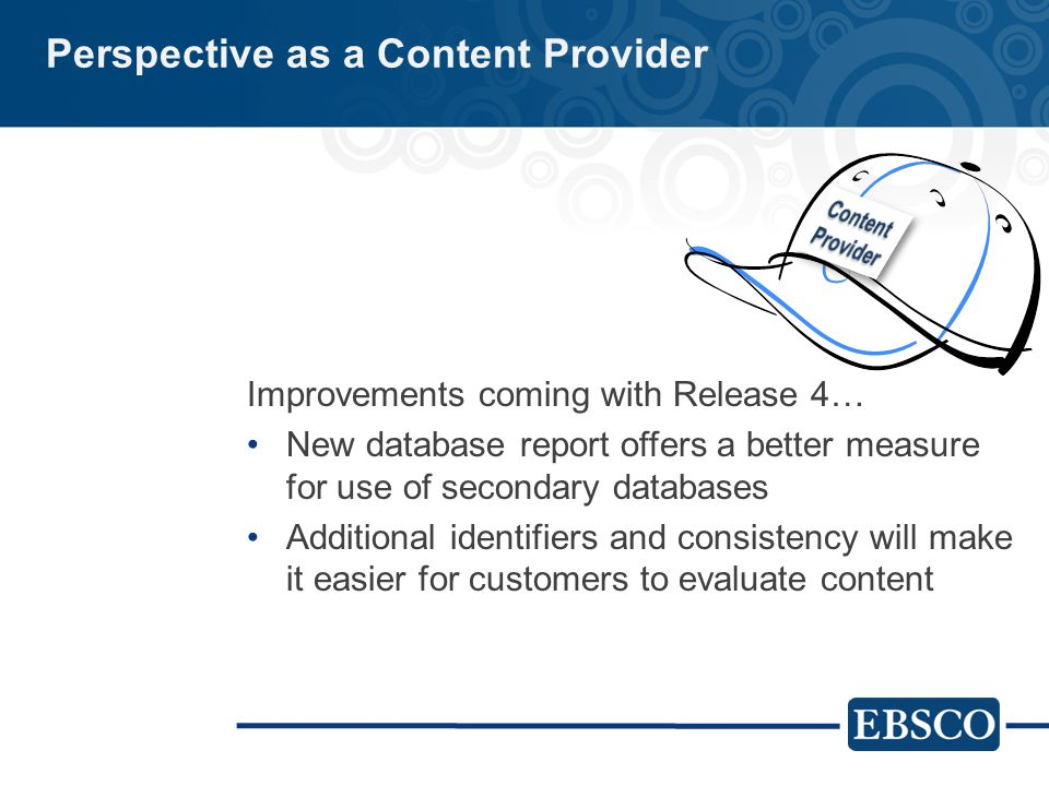 Perspective as a Content Provider Improvements coming with Release 4… New database report offers a better measure for use of secondary databases Additional identifiers and consistency will make it easier for customers to evaluate content