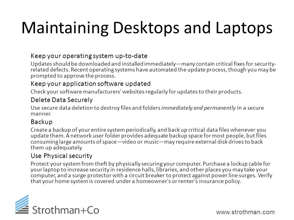 www.strothman.com Maintaining Desktops and Laptops Keep your operating system up-to-date Updates should be downloaded and installed immediately—many contain critical fixes for security- related defects.