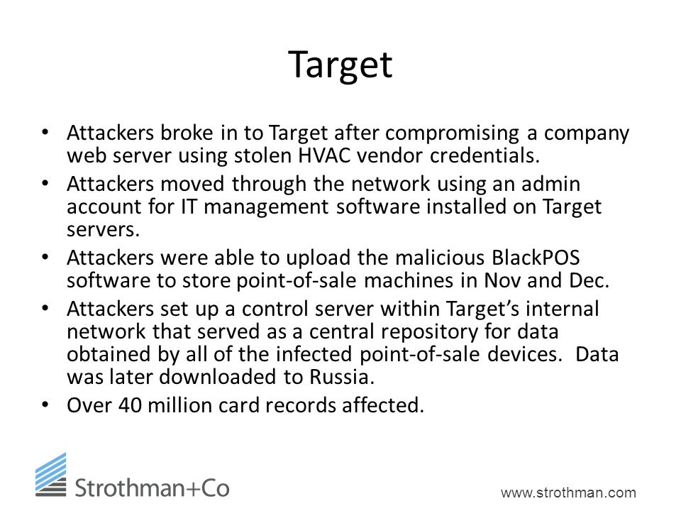 www.strothman.com Target Attackers broke in to Target after compromising a company web server using stolen HVAC vendor credentials.