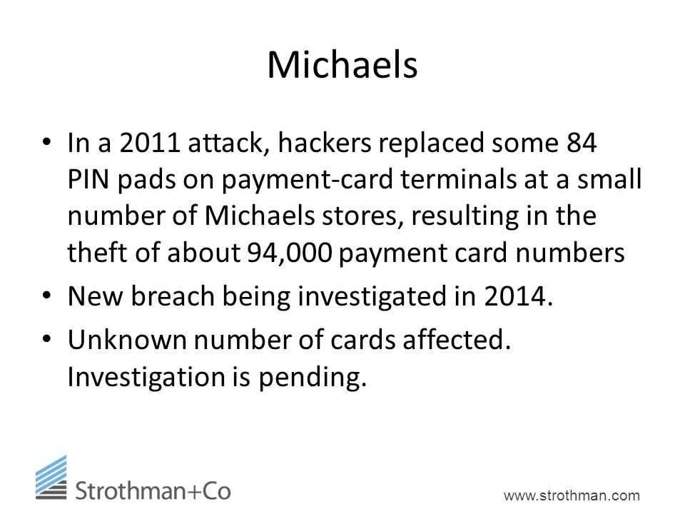 www.strothman.com Michaels In a 2011 attack, hackers replaced some 84 PIN pads on payment-card terminals at a small number of Michaels stores, resulting in the theft of about 94,000 payment card numbers New breach being investigated in 2014.