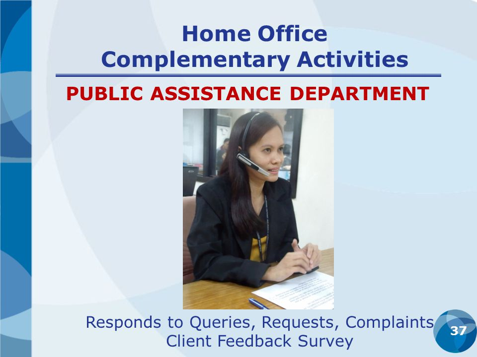 Home Office Complementary Activities 37 PUBLIC ASSISTANCE DEPARTMENT Responds to Queries, Requests, Complaints Client Feedback Survey