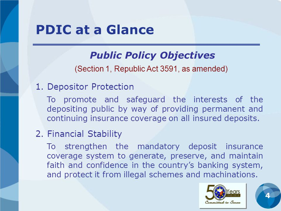 4 PDIC at a Glance 1. Depositor Protection Public Policy Objectives To promote and safeguard the interests of the depositing public by way of providin