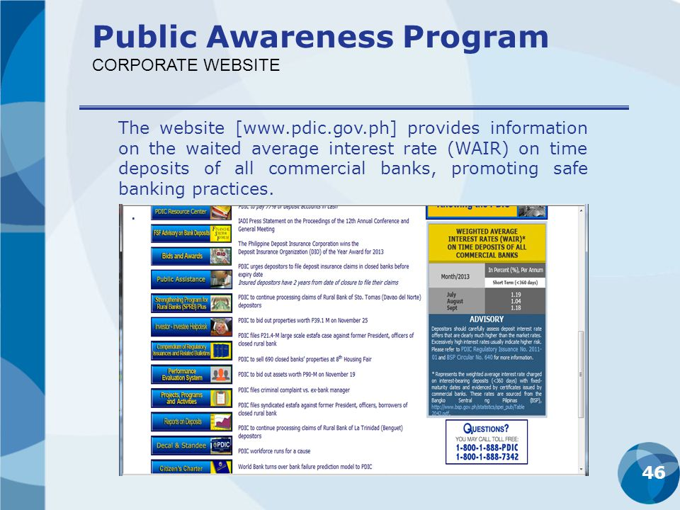 46 Public Awareness Program CORPORATE WEBSITE The website [www.pdic.gov.ph] provides information on the waited average interest rate (WAIR) on time de