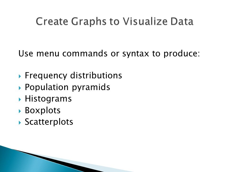 Use menu commands or syntax to produce:  Frequency distributions  Population pyramids  Histograms  Boxplots  Scatterplots