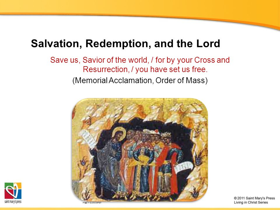 Salvation, Redemption, and the Lord Save us, Savior of the world, / for by your Cross and Resurrection, / you have set us free. (Memorial Acclamation,