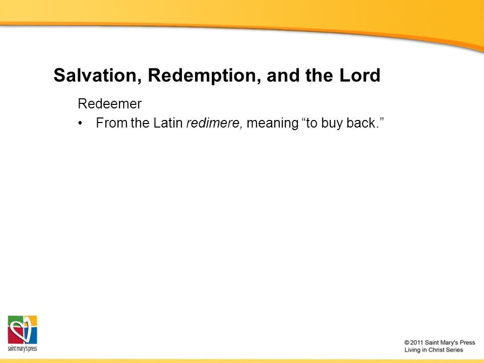 "Salvation, Redemption, and the Lord Redeemer From the Latin redimere, meaning ""to buy back."""