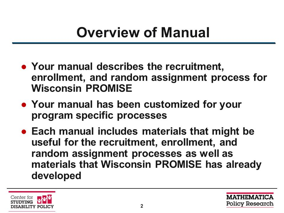 ●Your manual describes the recruitment, enrollment, and random assignment process for Wisconsin PROMISE ●Your manual has been customized for your program specific processes ●Each manual includes materials that might be useful for the recruitment, enrollment, and random assignment processes as well as materials that Wisconsin PROMISE has already developed Overview of Manual 2