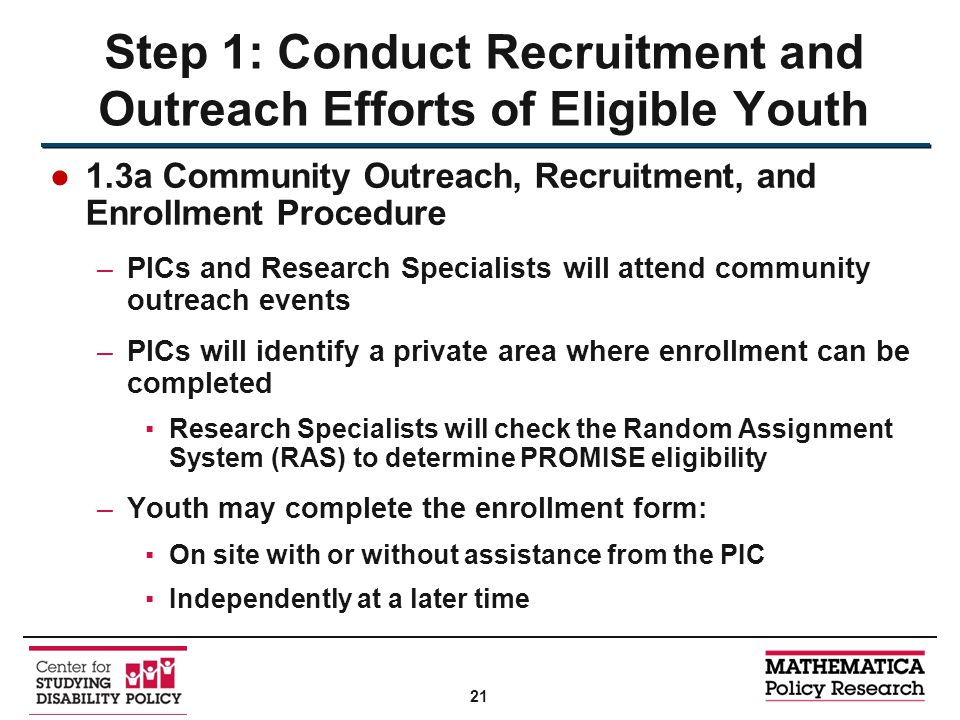●1.3a Community Outreach, Recruitment, and Enrollment Procedure –PICs and Research Specialists will attend community outreach events –PICs will identify a private area where enrollment can be completed ▪Research Specialists will check the Random Assignment System (RAS) to determine PROMISE eligibility –Youth may complete the enrollment form: ▪On site with or without assistance from the PIC ▪Independently at a later time Step 1: Conduct Recruitment and Outreach Efforts of Eligible Youth 21