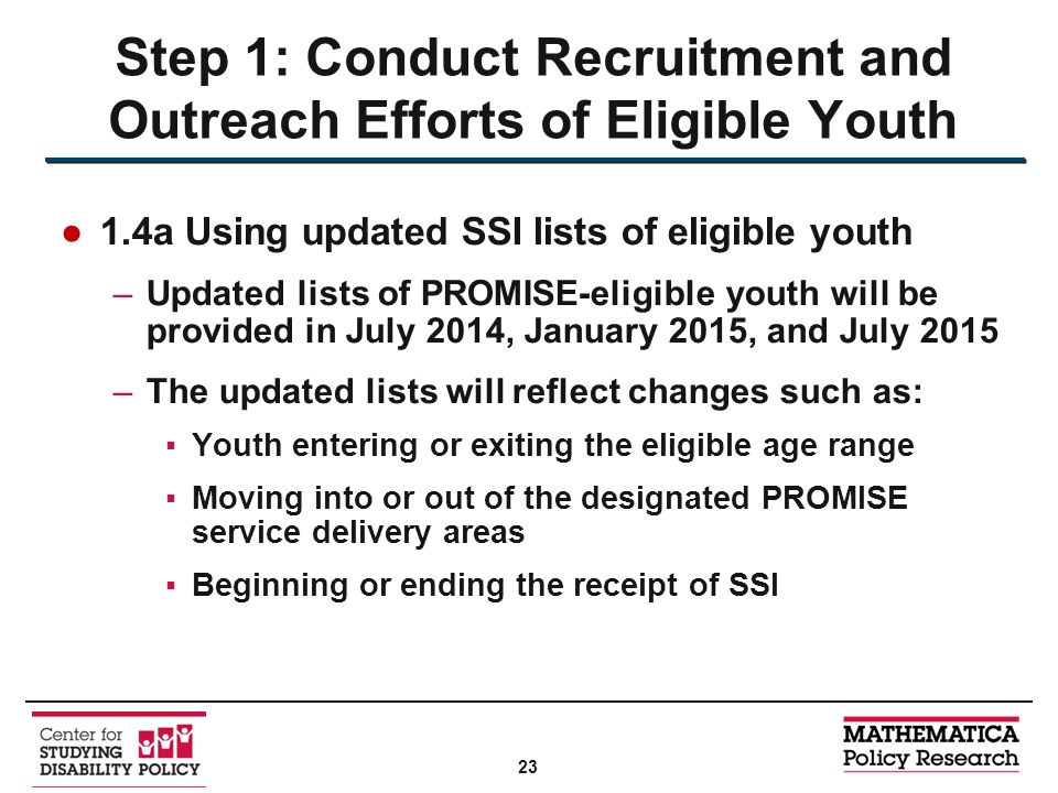 ●1.4a Using updated SSI lists of eligible youth –Updated lists of PROMISE-eligible youth will be provided in July 2014, January 2015, and July 2015 –The updated lists will reflect changes such as: ▪Youth entering or exiting the eligible age range ▪Moving into or out of the designated PROMISE service delivery areas ▪Beginning or ending the receipt of SSI Step 1: Conduct Recruitment and Outreach Efforts of Eligible Youth 23