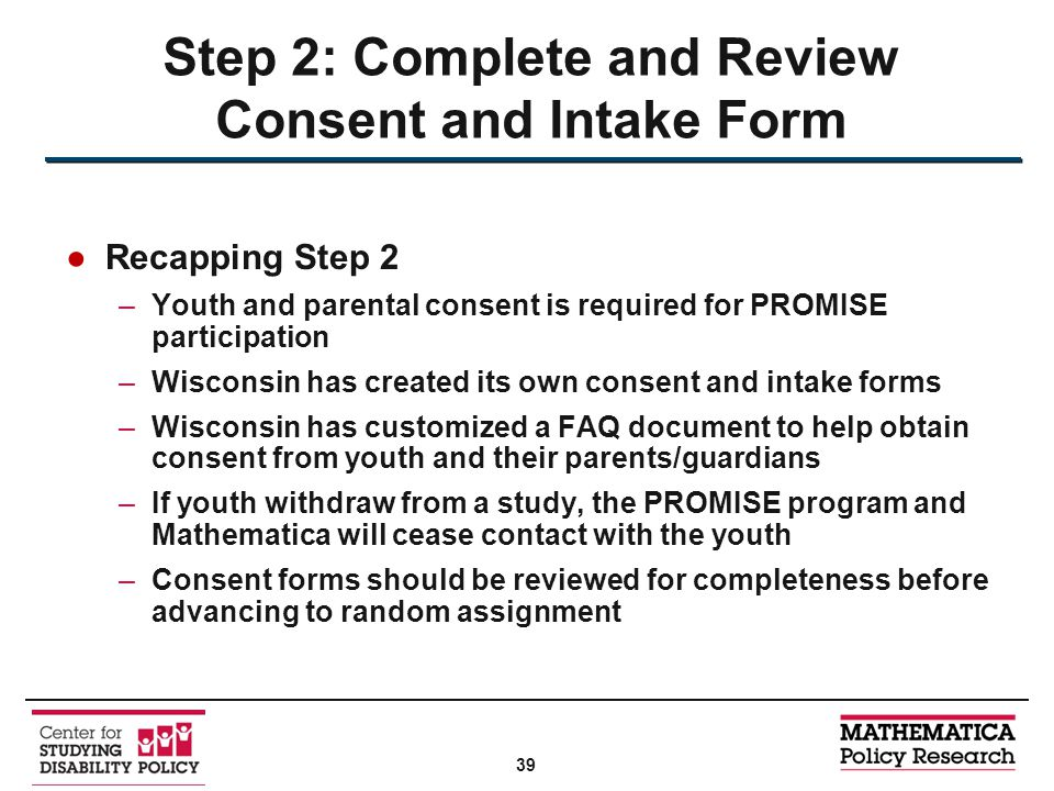 ●Recapping Step 2 –Youth and parental consent is required for PROMISE participation –Wisconsin has created its own consent and intake forms –Wisconsin has customized a FAQ document to help obtain consent from youth and their parents/guardians –If youth withdraw from a study, the PROMISE program and Mathematica will cease contact with the youth –Consent forms should be reviewed for completeness before advancing to random assignment Step 2: Complete and Review Consent and Intake Form 39