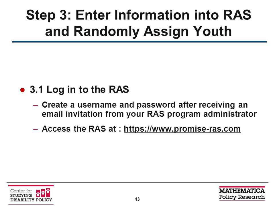 ●3.1 Log in to the RAS –Create a username and password after receiving an email invitation from your RAS program administrator –Access the RAS at : https://www.promise-ras.com Step 3: Enter Information into RAS and Randomly Assign Youth 43
