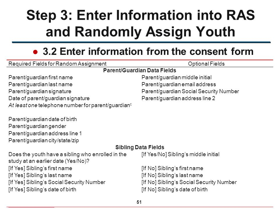●3.2 Enter information from the consent form Step 3: Enter Information into RAS and Randomly Assign Youth Required Fields for Random AssignmentOptional Fields Parent/Guardian Data Fields Parent/guardian first nameParent/guardian middle initial Parent/guardian last nameParent/guardian email address Parent/guardian signatureParent/guardian Social Security Number Date of parent/guardian signatureParent/guardian address line 2 At least one telephone number for parent/guardian c Parent/guardian date of birth Parent/guardian gender Parent/guardian address line 1 Parent/guardian city/state/zip Sibling Data Fields Does the youth have a sibling who enrolled in the study at an earlier date (Yes/No).