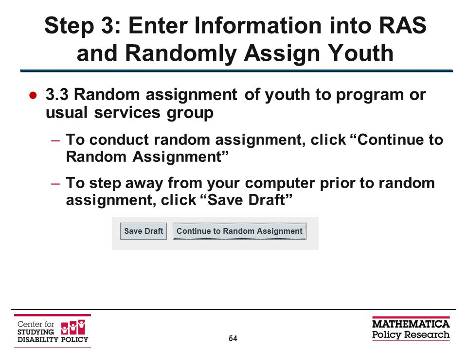 ●3.3 Random assignment of youth to program or usual services group –To conduct random assignment, click Continue to Random Assignment –To step away from your computer prior to random assignment, click Save Draft Step 3: Enter Information into RAS and Randomly Assign Youth 54