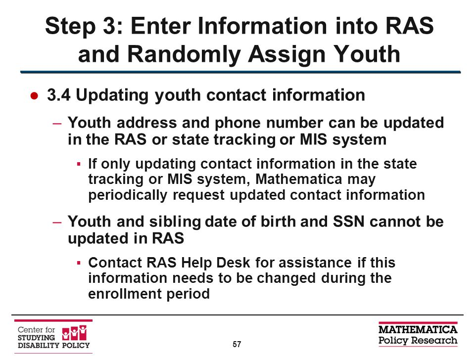 ●3.4 Updating youth contact information –Youth address and phone number can be updated in the RAS or state tracking or MIS system ▪If only updating contact information in the state tracking or MIS system, Mathematica may periodically request updated contact information –Youth and sibling date of birth and SSN cannot be updated in RAS ▪Contact RAS Help Desk for assistance if this information needs to be changed during the enrollment period Step 3: Enter Information into RAS and Randomly Assign Youth 57