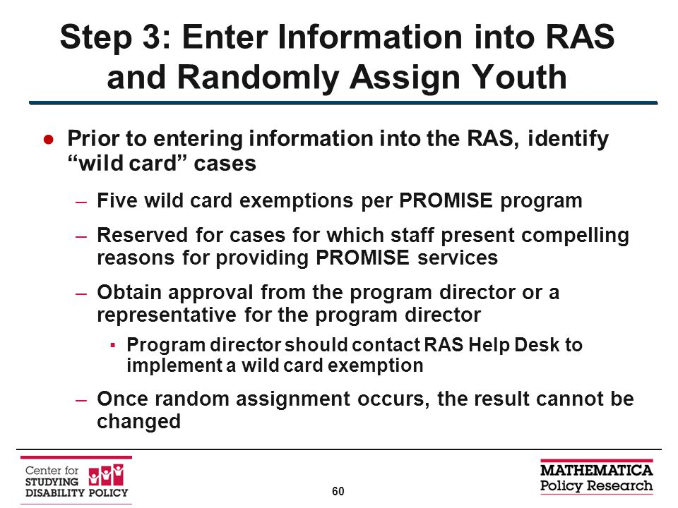 ●Prior to entering information into the RAS, identify wild card cases –Five wild card exemptions per PROMISE program –Reserved for cases for which staff present compelling reasons for providing PROMISE services –Obtain approval from the program director or a representative for the program director ▪Program director should contact RAS Help Desk to implement a wild card exemption –Once random assignment occurs, the result cannot be changed Step 3: Enter Information into RAS and Randomly Assign Youth 60