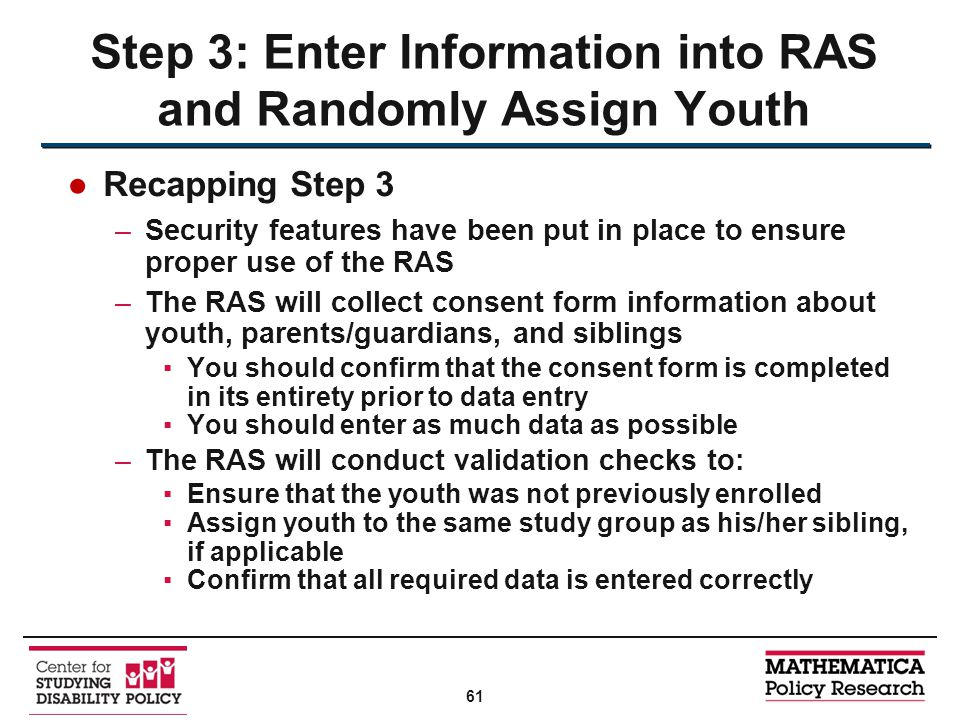 ●Recapping Step 3 –Security features have been put in place to ensure proper use of the RAS –The RAS will collect consent form information about youth, parents/guardians, and siblings ▪You should confirm that the consent form is completed in its entirety prior to data entry ▪You should enter as much data as possible –The RAS will conduct validation checks to: ▪Ensure that the youth was not previously enrolled ▪Assign youth to the same study group as his/her sibling, if applicable ▪Confirm that all required data is entered correctly Step 3: Enter Information into RAS and Randomly Assign Youth 61