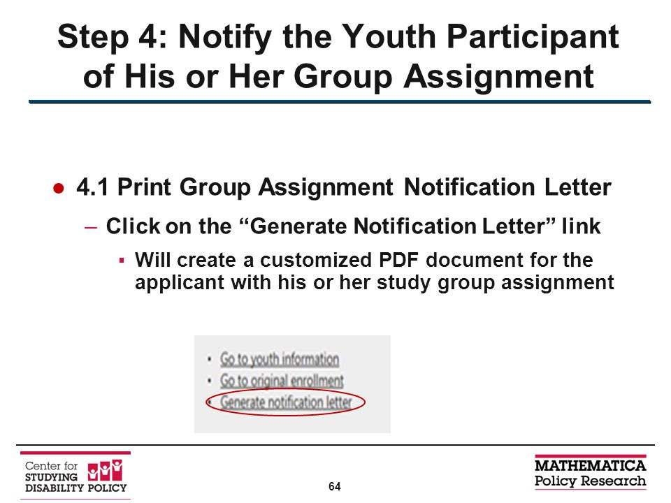 ●4.1 Print Group Assignment Notification Letter –Click on the Generate Notification Letter link ▪Will create a customized PDF document for the applicant with his or her study group assignment Step 4: Notify the Youth Participant of His or Her Group Assignment 64