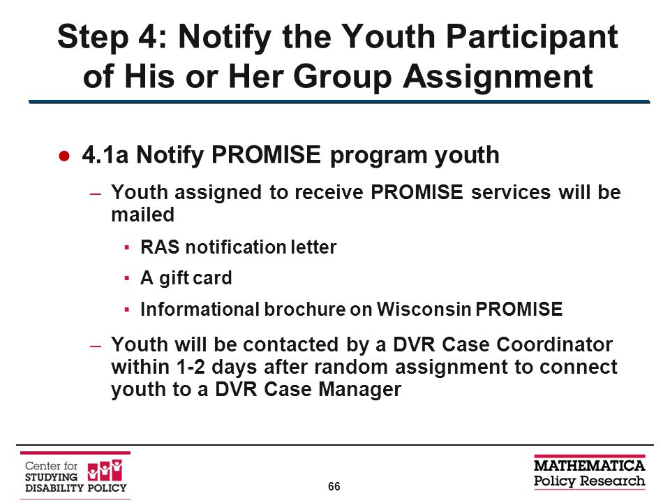 ●4.1a Notify PROMISE program youth –Youth assigned to receive PROMISE services will be mailed ▪RAS notification letter ▪A gift card ▪Informational brochure on Wisconsin PROMISE –Youth will be contacted by a DVR Case Coordinator within 1-2 days after random assignment to connect youth to a DVR Case Manager Step 4: Notify the Youth Participant of His or Her Group Assignment 66