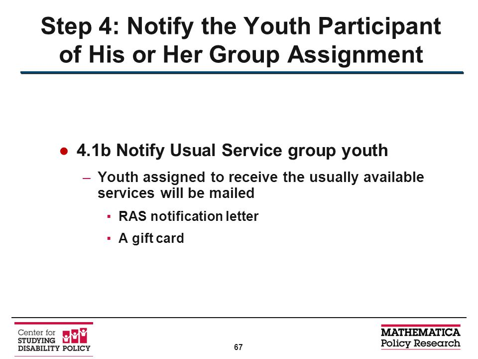 ●4.1b Notify Usual Service group youth –Youth assigned to receive the usually available services will be mailed ▪RAS notification letter ▪A gift card Step 4: Notify the Youth Participant of His or Her Group Assignment 67