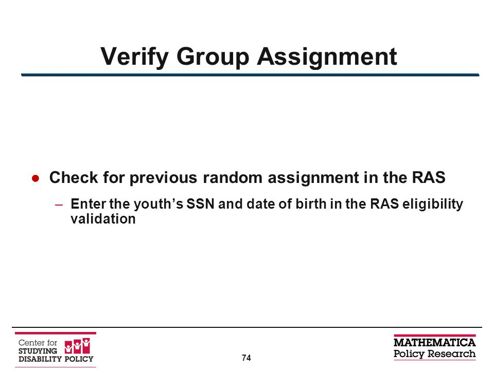 ●Check for previous random assignment in the RAS –Enter the youth's SSN and date of birth in the RAS eligibility validation Verify Group Assignment 74