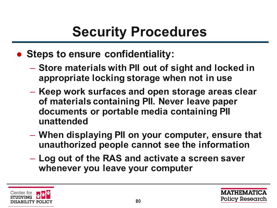 ●Steps to ensure confidentiality: –Store materials with PII out of sight and locked in appropriate locking storage when not in use –Keep work surfaces and open storage areas clear of materials containing PII.