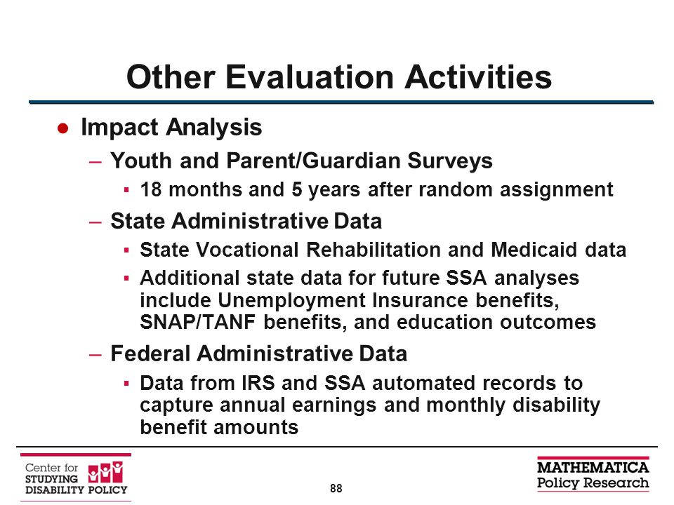 ●Impact Analysis –Youth and Parent/Guardian Surveys ▪18 months and 5 years after random assignment –State Administrative Data ▪State Vocational Rehabilitation and Medicaid data ▪Additional state data for future SSA analyses include Unemployment Insurance benefits, SNAP/TANF benefits, and education outcomes –Federal Administrative Data ▪Data from IRS and SSA automated records to capture annual earnings and monthly disability benefit amounts Other Evaluation Activities 88
