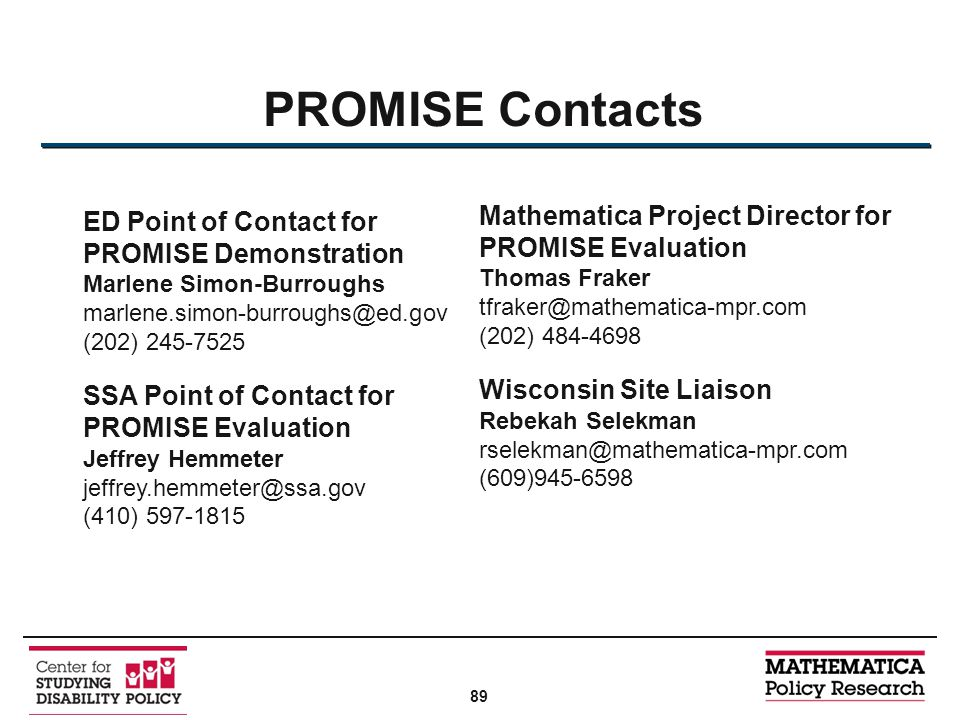 PROMISE Contacts ED Point of Contact for PROMISE Demonstration Marlene Simon-Burroughs marlene.simon-burroughs@ed.gov (202) 245-7525 SSA Point of Contact for PROMISE Evaluation Jeffrey Hemmeter jeffrey.hemmeter@ssa.gov (410) 597-1815 Mathematica Project Director for PROMISE Evaluation Thomas Fraker tfraker@mathematica-mpr.com (202) 484-4698 Wisconsin Site Liaison Rebekah Selekman rselekman@mathematica-mpr.com (609)945-6598 89