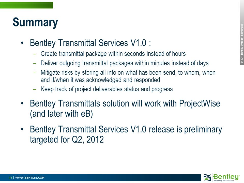 © 2011 Bentley Systems, Incorporated 46 | WWW.BENTLEY.COM Bentley Transmittal Services V1.0 : –Create transmittal package within seconds instead of hours –Deliver outgoing transmittal packages within minutes instead of days –Mitigate risks by storing all info on what has been send, to whom, when and if/when it was acknowledged and responded –Keep track of project deliverables status and progress Bentley Transmittals solution will work with ProjectWise (and later with eB) Bentley Transmittal Services V1.0 release is preliminary targeted for Q2, 2012 Summary