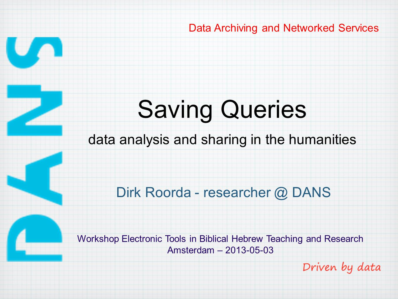 Data Archiving and Networked Services Saving Queries Workshop Electronic Tools in Biblical Hebrew Teaching and Research Amsterdam – 2013-05-03 Dirk Roorda - researcher @ DANS data analysis and sharing in the humanities