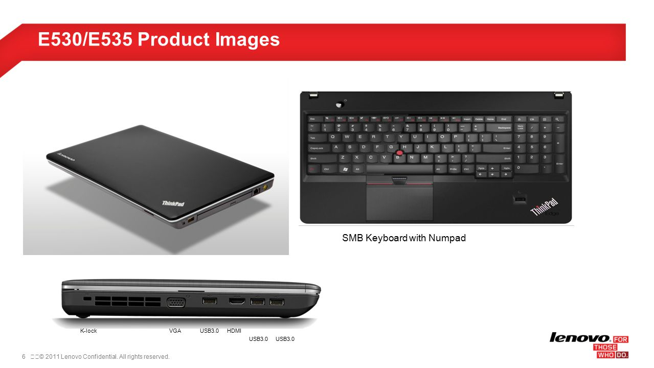 6© 2011 Lenovo Confidential. All rights reserved. E530/E535 Product Images SMB Keyboard with Numpad K-lockUSB3.0 HDMIVGA