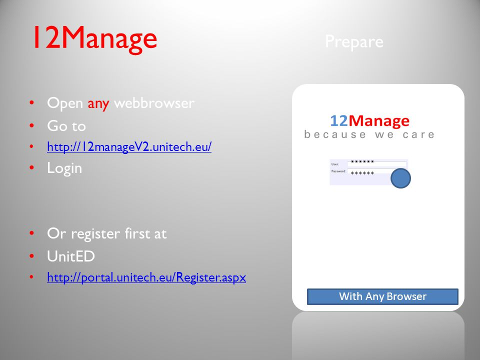 Or register first at UnitED http://portal.unitech.eu/Register.aspx Prepare 12Manage Open any webbrowser Go to http://12manageV2.unitech.eu/ Login With Any Browser ****** ******