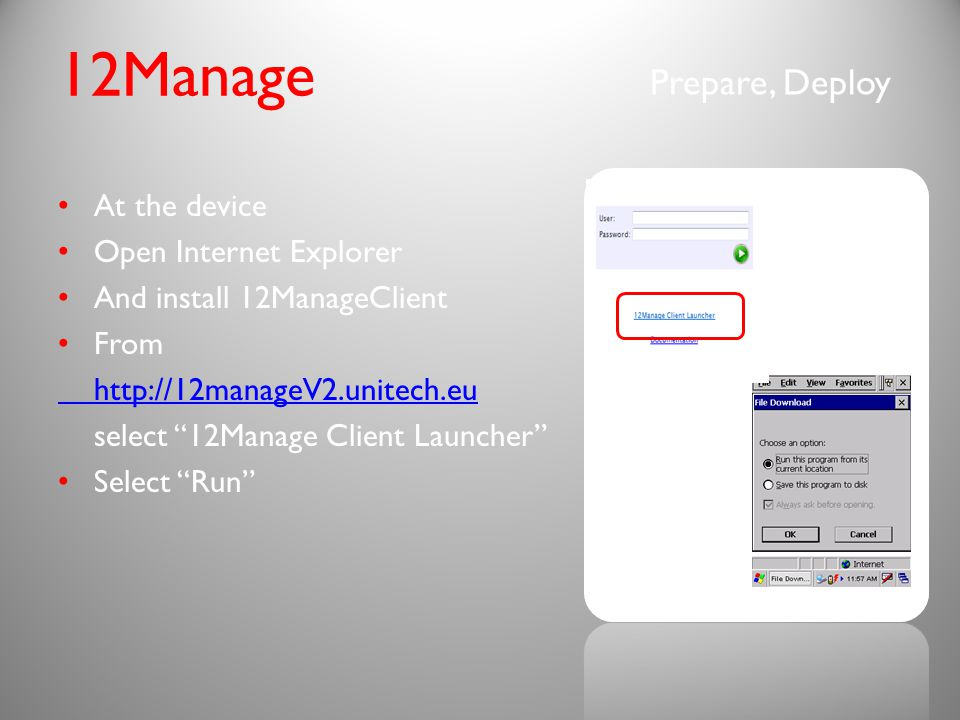 Prepare, Deploy 12Manage At the device Open Internet Explorer And install 12ManageClient From http://12manageV2.unitech.eu select 12Manage Client Launcher Select Run