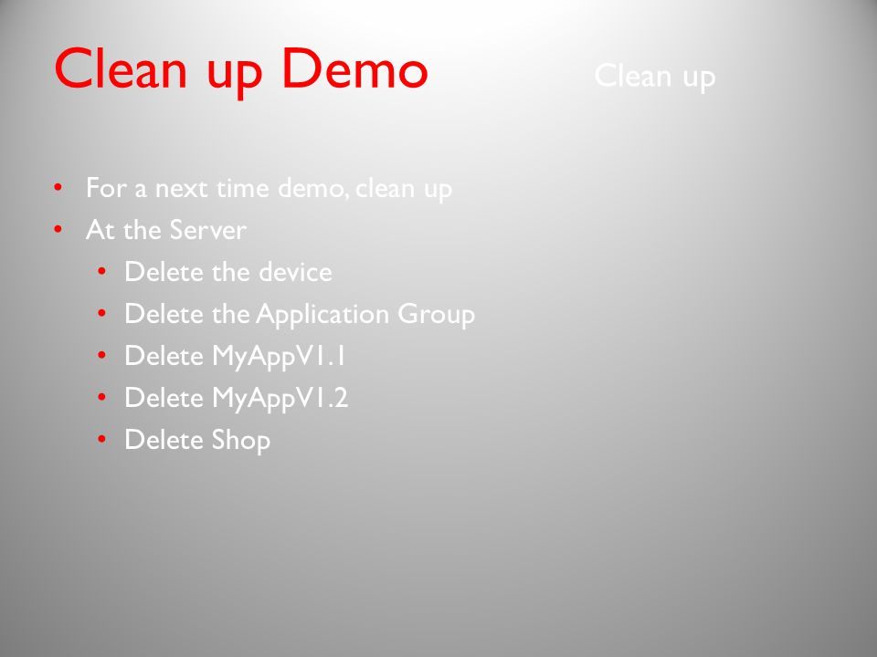 For a next time demo, clean up At the Server Delete the device Delete the Application Group Delete MyAppV1.1 Delete MyAppV1.2 Delete Shop Clean up Clean up Demo