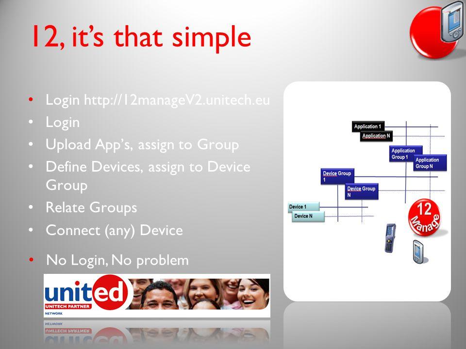 12, it's that simple Login http://12manageV2.unitech.eu Login Upload App's, assign to Group Define Devices, assign to Device Group Relate Groups Connect (any) Device No Login, No problem