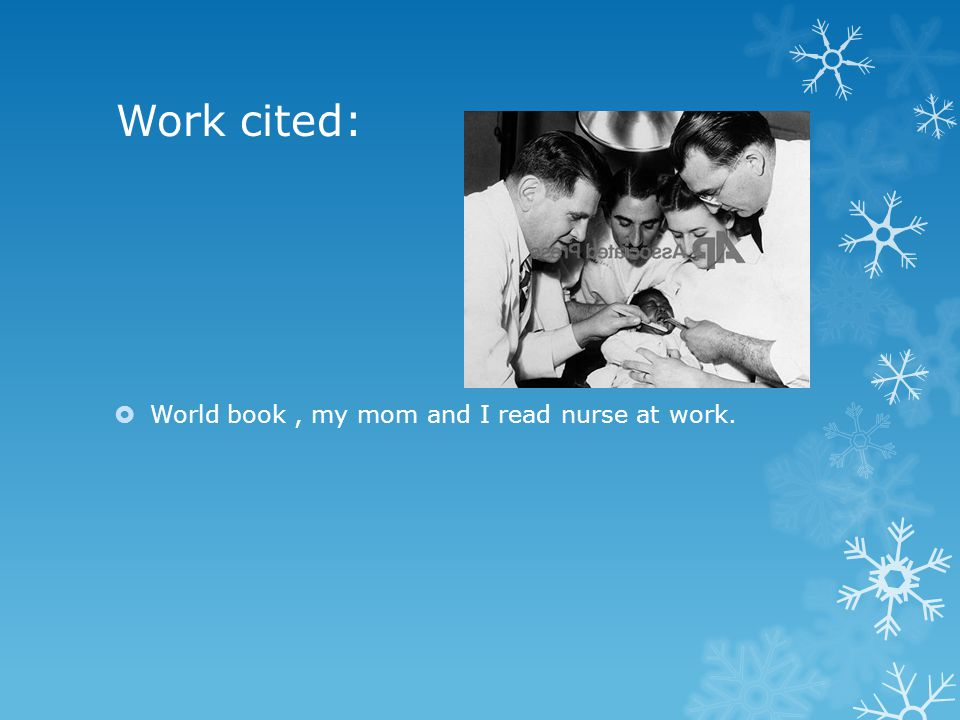 Work cited:  World book, my mom and I read nurse at work.