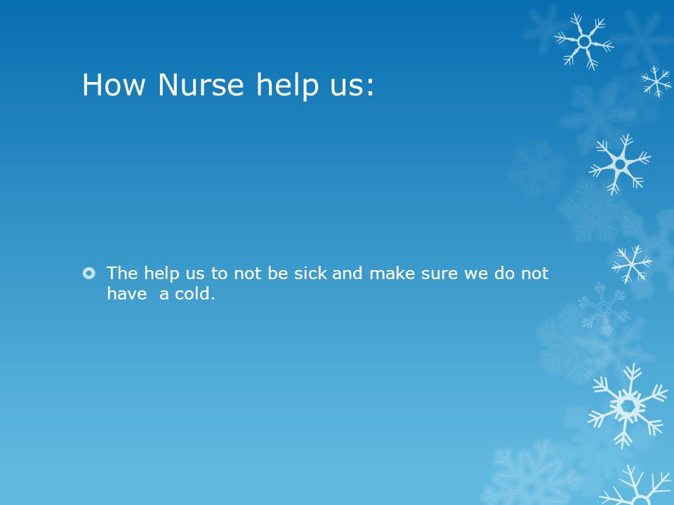 How Nurse help us:  The help us to not be sick and make sure we do not have a cold.