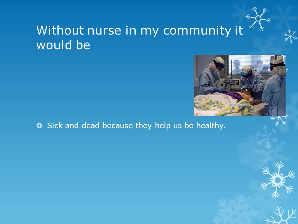 Without nurse in my community it would be  Sick and dead because they help us be healthy.