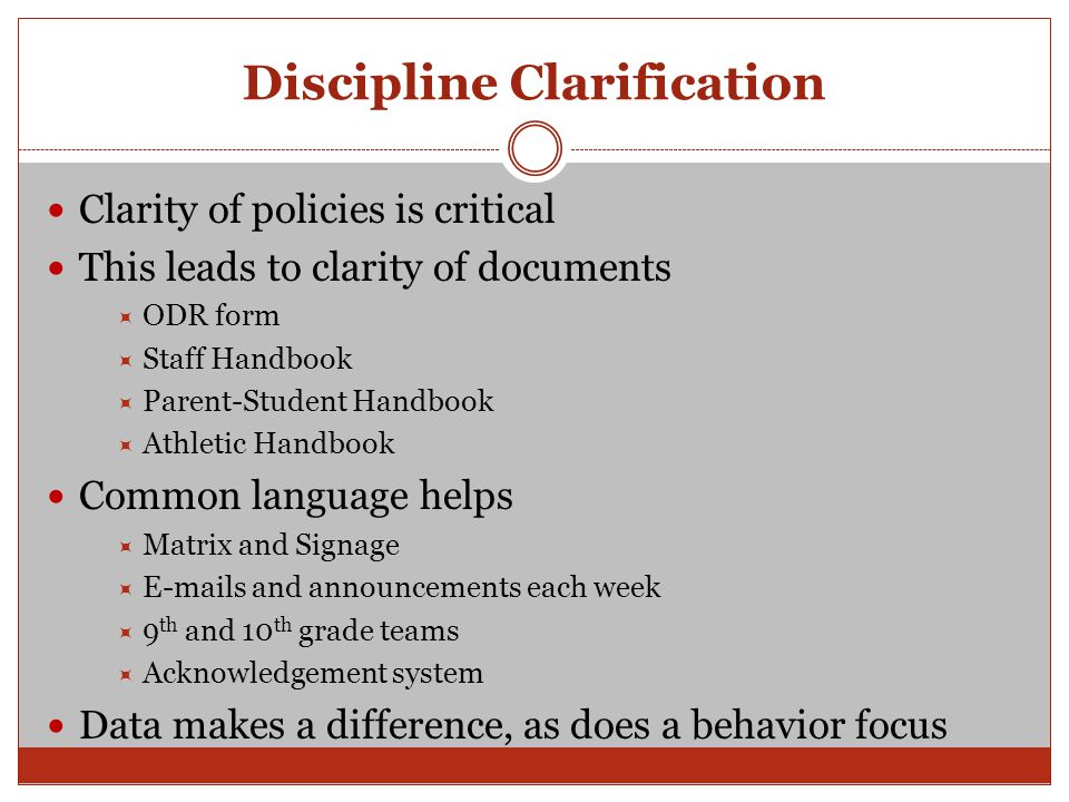 Discipline Clarification Clarity of policies is critical This leads to clarity of documents  ODR form  Staff Handbook  Parent-Student Handbook  At