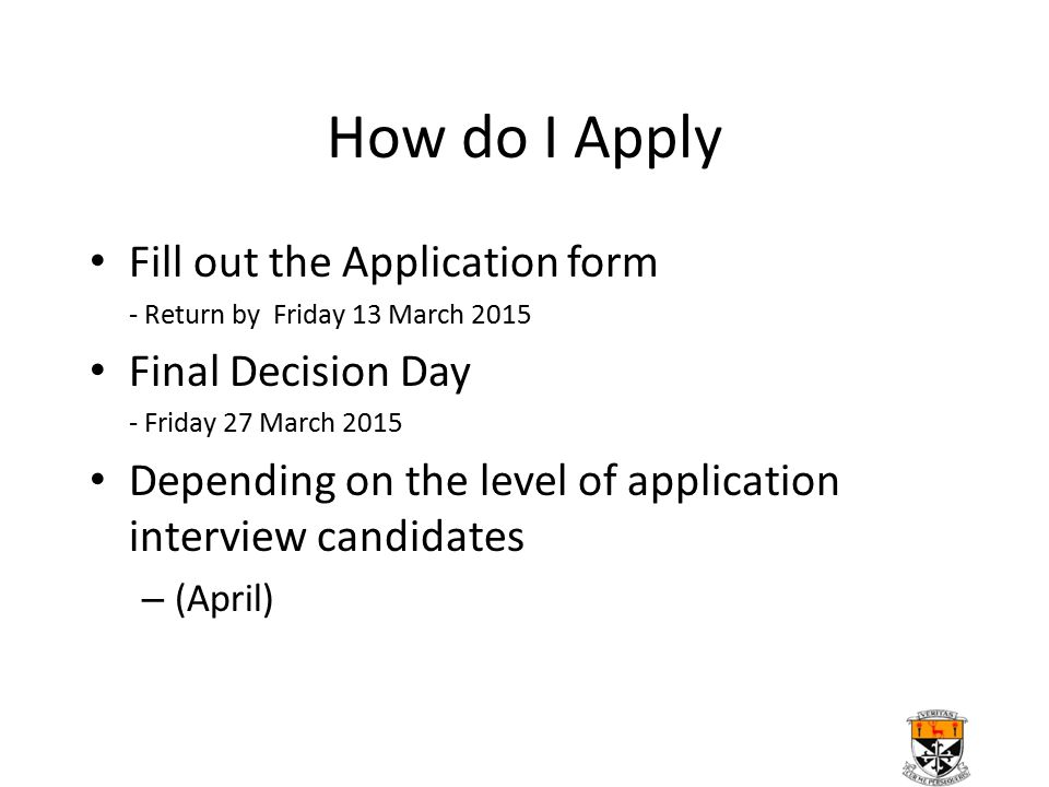 How do I Apply Fill out the Application form - Return by Friday 13 March 2015 Final Decision Day - Friday 27 March 2015 Depending on the level of application interview candidates – (April)