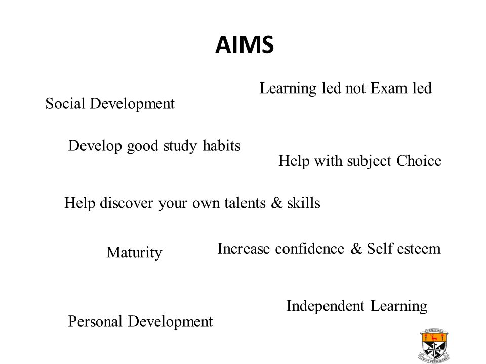 AIMS Social Development Personal Development Maturity Learning led not Exam led Independent Learning Develop good study habits Increase confidence & Self esteem Help with subject Choice Help discover your own talents & skills