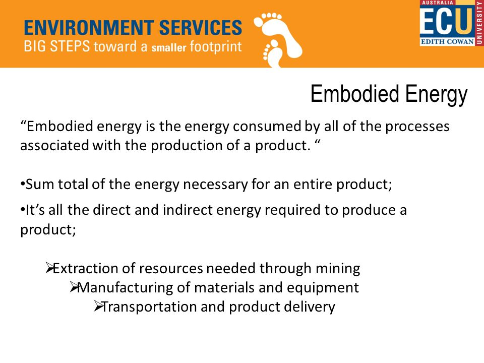 Embodied Energy Embodied energy is the energy consumed by all of the processes associated with the production of a product.