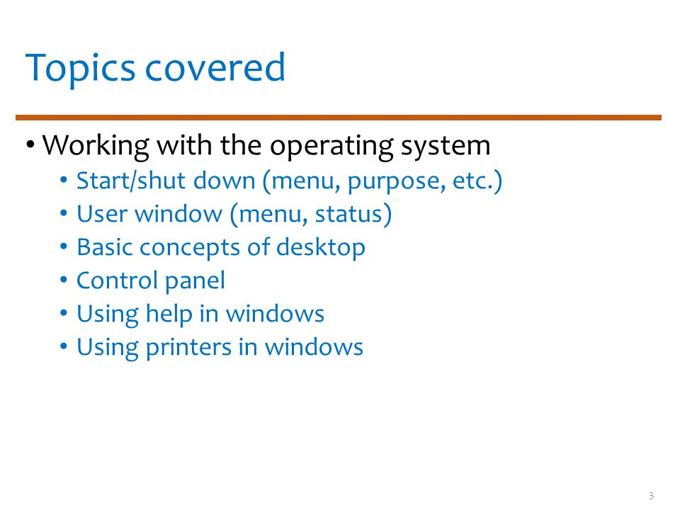 Topics covered Working with the operating system Start/shut down (menu, purpose, etc.) User window (menu, status) Basic concepts of desktop Control pa
