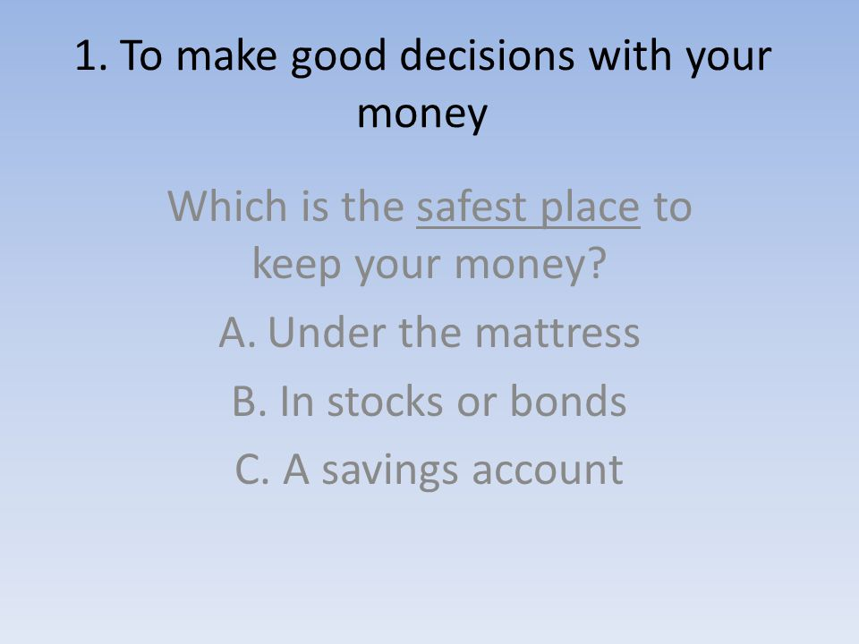 1. To make good decisions with your money Which is the safest place to keep your money.