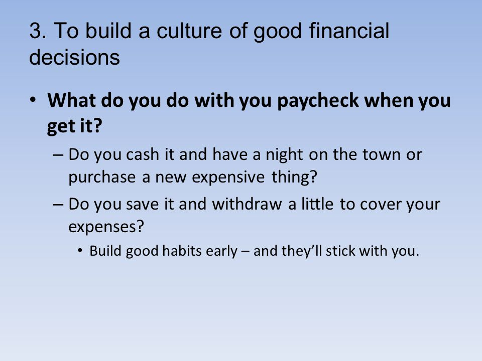 3. To build a culture of good financial decisions What do you do with you paycheck when you get it.