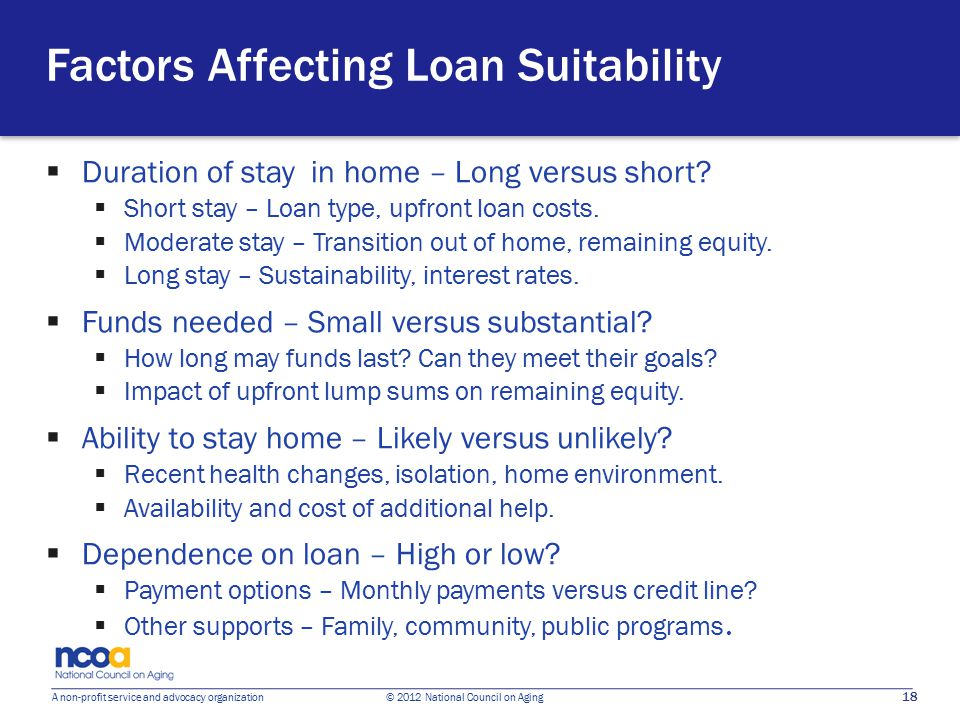 18 A non-profit service and advocacy organization © 2012 National Council on Aging Factors Affecting Loan Suitability  Duration of stay in home – Long versus short.