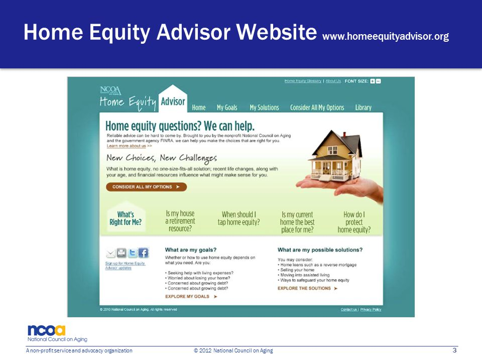 3 A non-profit service and advocacy organization © 2012 National Council on Aging Home Equity Advisor Website www.homeequityadvisor.org