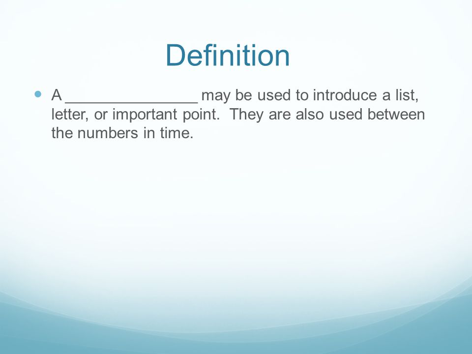 Definition A _______________ may be used to introduce a list, letter, or important point.